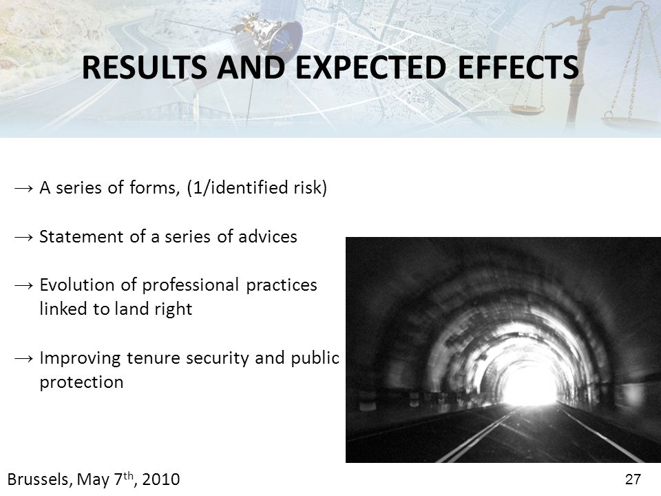 → A series of forms, (1/identified risk) → Statement of a series of advices → Evolution of professional practices linked to land right → Improving tenure security and public protection 27 RESULTS AND EXPECTED EFFECTS Brussels, May 7 th, 2010