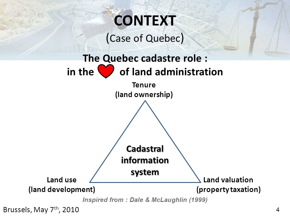 The Quebec cadastre role : in the of land administration Inspired from : Dale & McLaughlin (1999) 4 CONTEXT ( Case of Quebec ) Cadastral information system Tenure (land ownership) Land use (land development) Land valuation (property taxation) Brussels, May 7 th, 2010