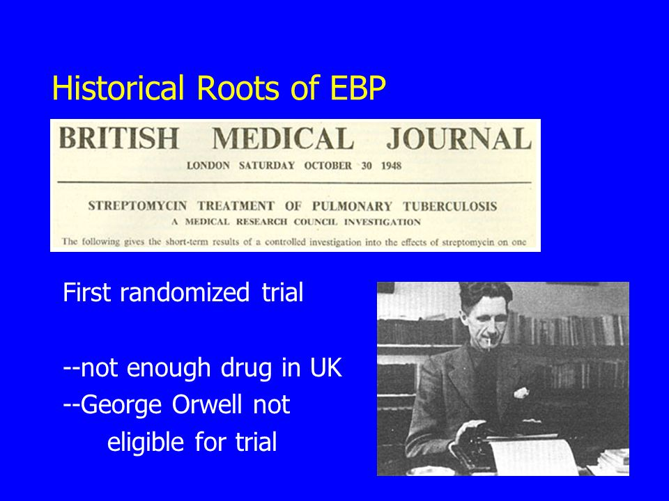 Historical Roots of EBP First randomized trial --not enough drug in UK --George Orwell not eligible for trial