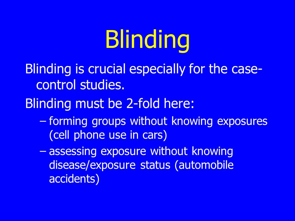 Blinding Blinding is crucial especially for the case- control studies.