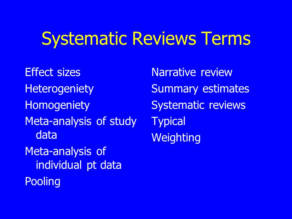 Systematic Reviews Terms Effect sizes Heterogeniety Homogeniety Meta-analysis of study data Meta-analysis of individual pt data Pooling Narrative review Summary estimates Systematic reviews Typical Weighting