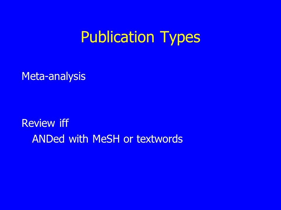 Publication Types Meta-analysis Review iff ANDed with MeSH or textwords