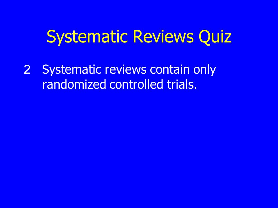 Systematic Reviews Quiz 2 Systematic reviews contain only randomized controlled trials.