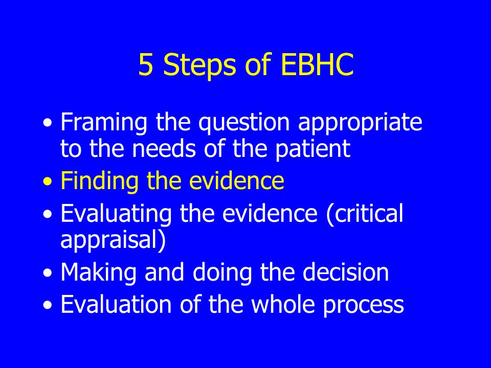 5 Steps of EBHC Framing the question appropriate to the needs of the patient Finding the evidence Evaluating the evidence (critical appraisal) Making and doing the decision Evaluation of the whole process