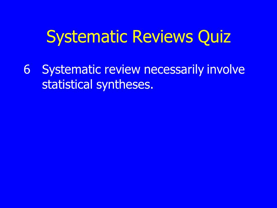Systematic Reviews Quiz 6Systematic review necessarily involve statistical syntheses.