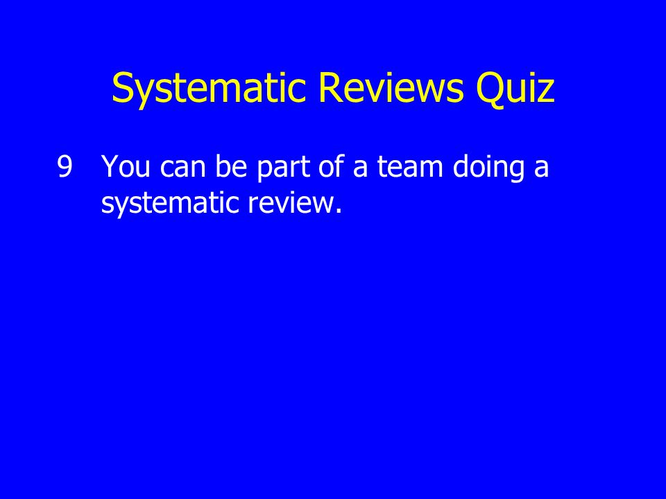 Systematic Reviews Quiz 9You can be part of a team doing a systematic review.