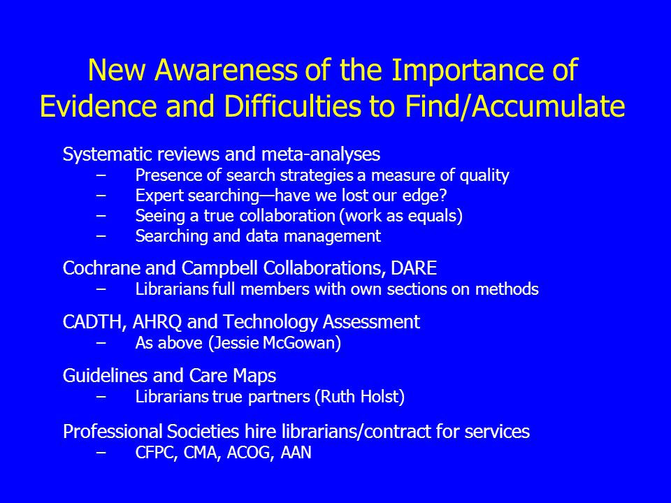 New Awareness of the Importance of Evidence and Difficulties to Find/Accumulate Systematic reviews and meta-analyses –Presence of search strategies a measure of quality –Expert searching—have we lost our edge.