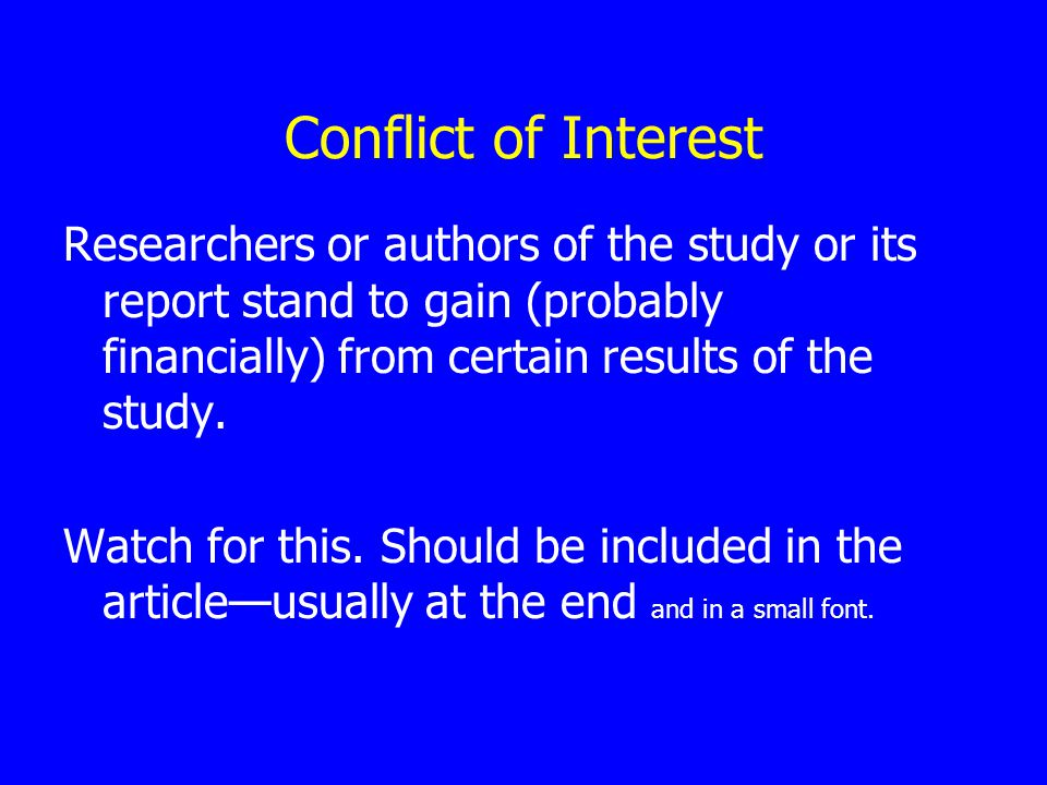 Conflict of Interest Researchers or authors of the study or its report stand to gain (probably financially) from certain results of the study.