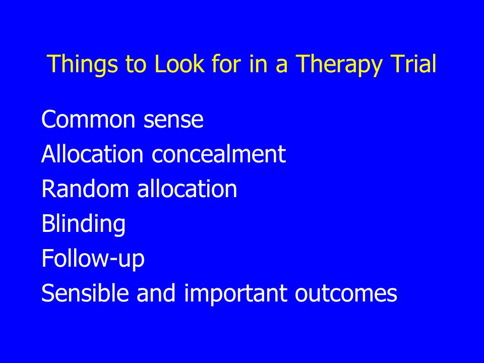 Things to Look for in a Therapy Trial Common sense Allocation concealment Random allocation Blinding Follow-up Sensible and important outcomes