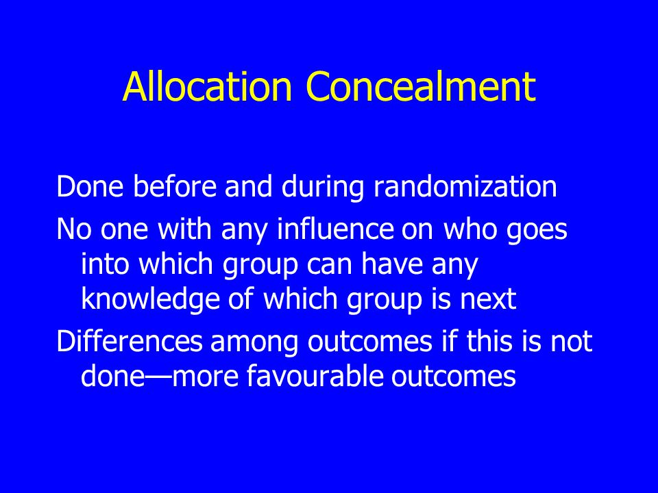 Allocation Concealment Done before and during randomization No one with any influence on who goes into which group can have any knowledge of which group is next Differences among outcomes if this is not done—more favourable outcomes