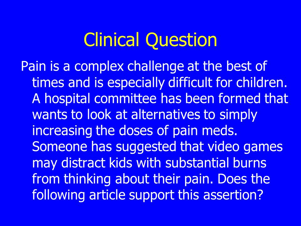 Clinical Question Pain is a complex challenge at the best of times and is especially difficult for children.