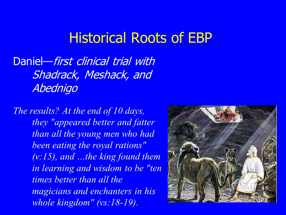 Historical Roots of EBP Daniel—first clinical trial with Shadrack, Meshack, and Abednigo The results.