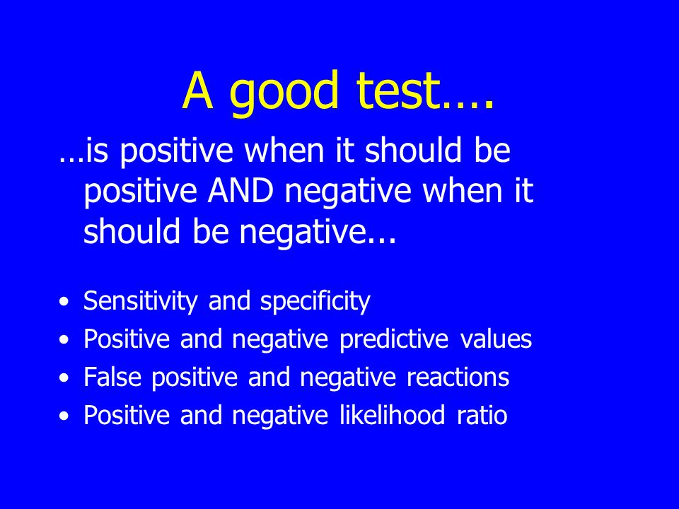 A good test…. …is positive when it should be positive AND negative when it should be negative...