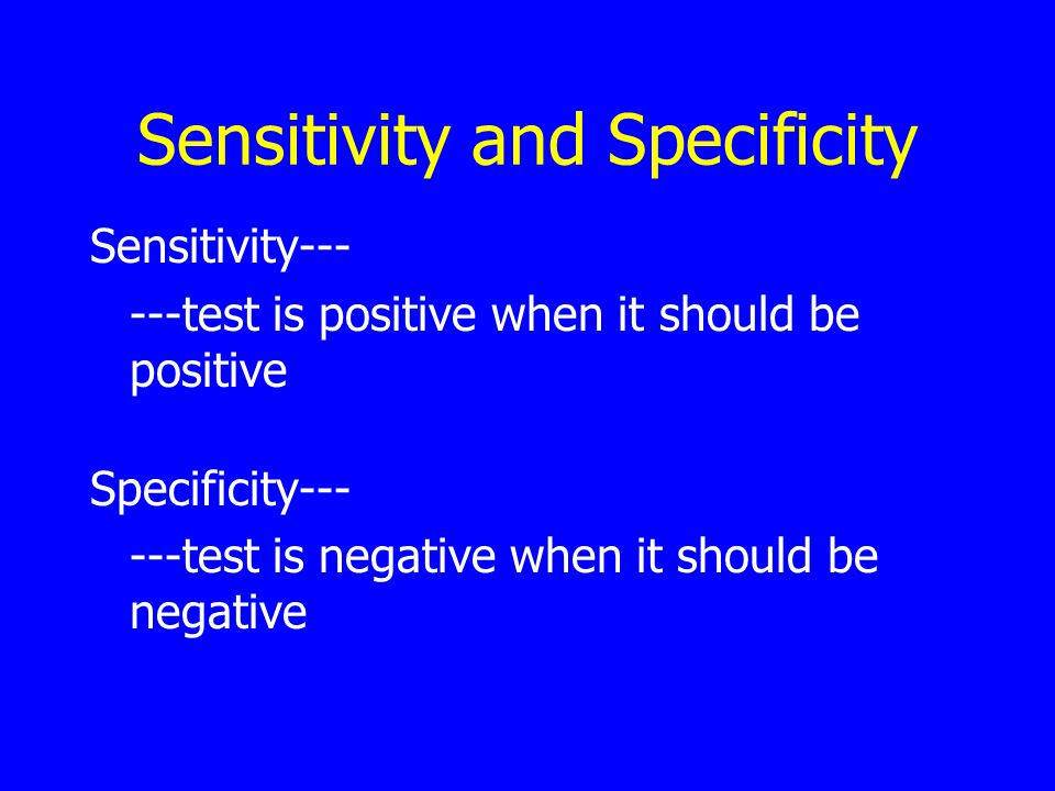 Sensitivity and Specificity Sensitivity--- ---test is positive when it should be positive Specificity--- ---test is negative when it should be negative