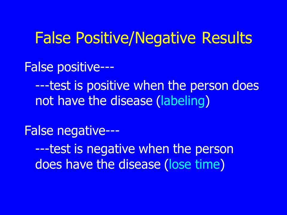 False Positive/Negative Results False positive--- ---test is positive when the person does not have the disease (labeling) False negative--- ---test is negative when the person does have the disease (lose time)