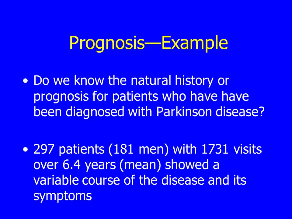 Prognosis—Example Do we know the natural history or prognosis for patients who have have been diagnosed with Parkinson disease.