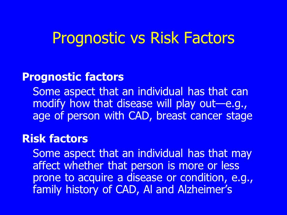 Prognostic vs Risk Factors Prognostic factors Some aspect that an individual has that can modify how that disease will play out—e.g., age of person with CAD, breast cancer stage Risk factors Some aspect that an individual has that may affect whether that person is more or less prone to acquire a disease or condition, e.g., family history of CAD, Al and Alzheimer's