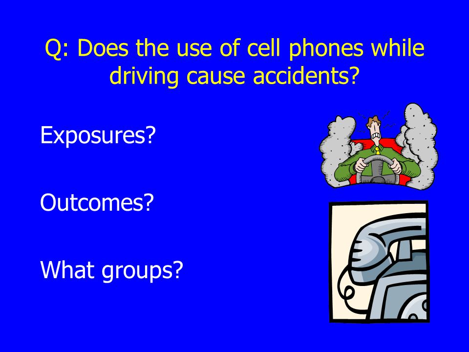 Q: Does the use of cell phones while driving cause accidents Exposures Outcomes What groups