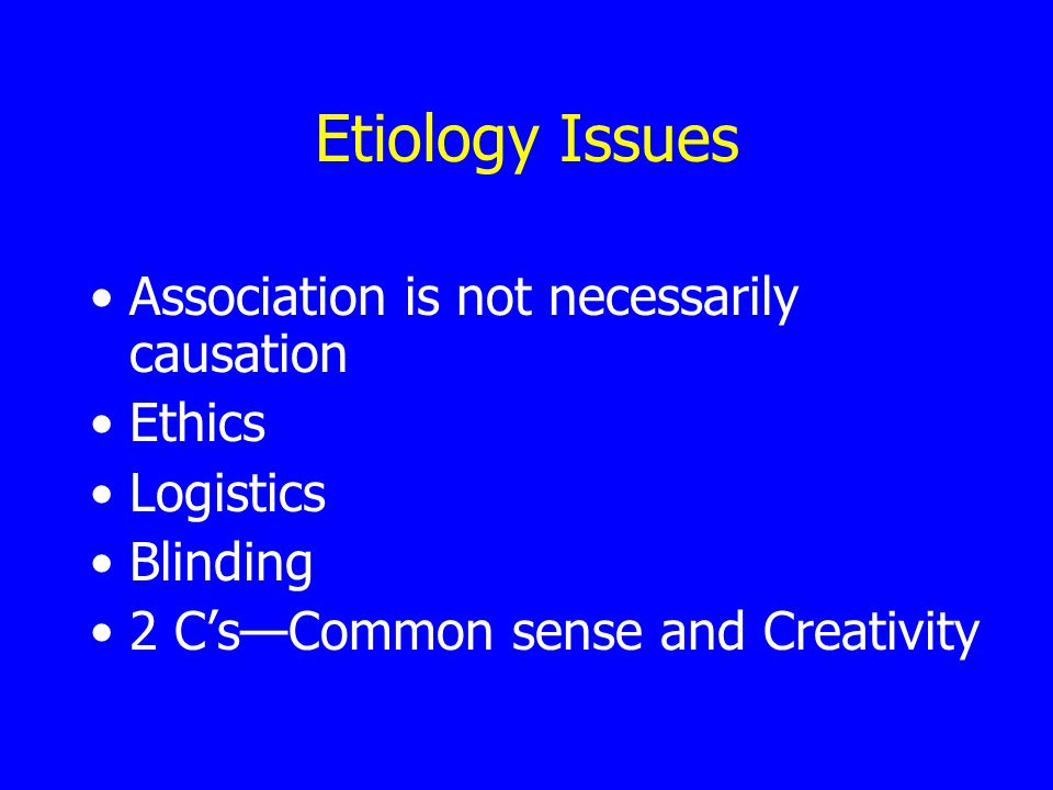Etiology Issues Association is not necessarily causation Ethics Logistics Blinding 2 C's—Common sense and Creativity