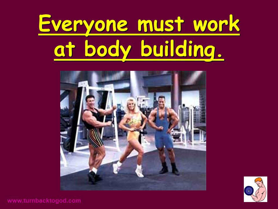 Everyone must work at body building. www.turnbacktogod.com