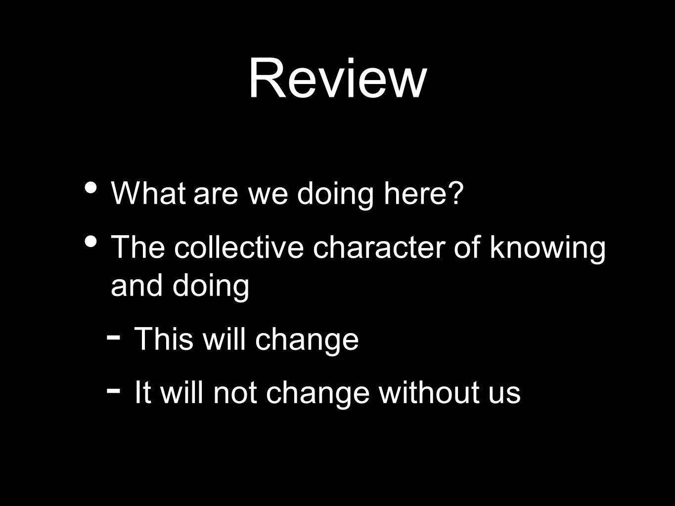Review What are we doing here? The collective character of knowing and doing - This will change - It will not change without us