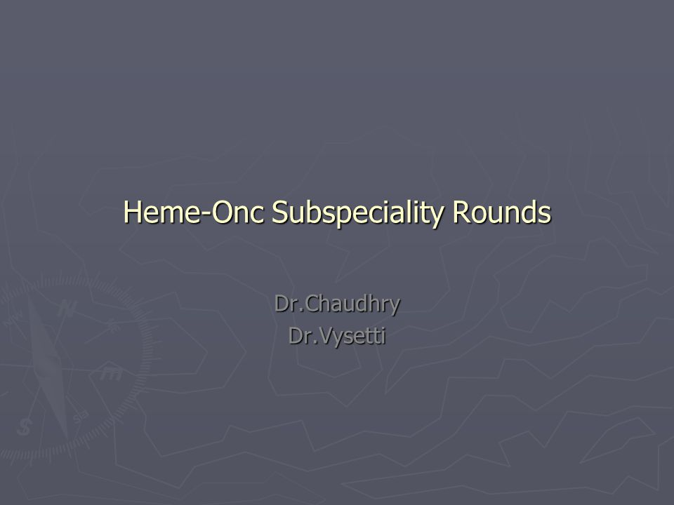 Heme-Onc Subspeciality Rounds Dr.ChaudhryDr.Vysetti
