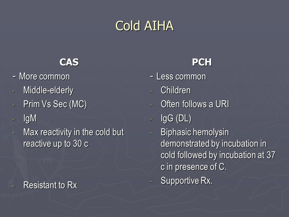 Cold AIHA CAS CAS - More common - Middle-elderly - Prim Vs Sec (MC) - IgM - Max reactivity in the cold but reactive up to 30 c - Resistant to Rx PCH PCH - Less common - Children - Often follows a URI - IgG (DL) - Biphasic hemolysin demonstrated by incubation in cold followed by incubation at 37 c in presence of C.