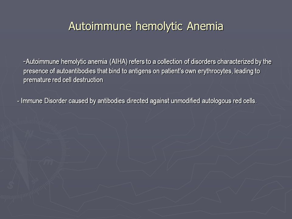 Autoimmune hemolytic Anemia - Autoimmune hemolytic anemia (AIHA) refers to a collection of disorders characterized by the presence of autoantibodies that bind to antigens on patient s own erythrocytes, leading to premature red cell destruction - Autoimmune hemolytic anemia (AIHA) refers to a collection of disorders characterized by the presence of autoantibodies that bind to antigens on patient s own erythrocytes, leading to premature red cell destruction - Immune Disorder caused by antibodies directed against unmodified autologous red cells.