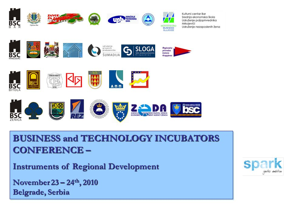 BUSINESS and TECHNOLOGY INCUBATORS CONFERENCE – Instruments of Regional Development November 23 – 24 th, 2010 Belgrade, Serbia BUSINESS and TECHNOLOGY