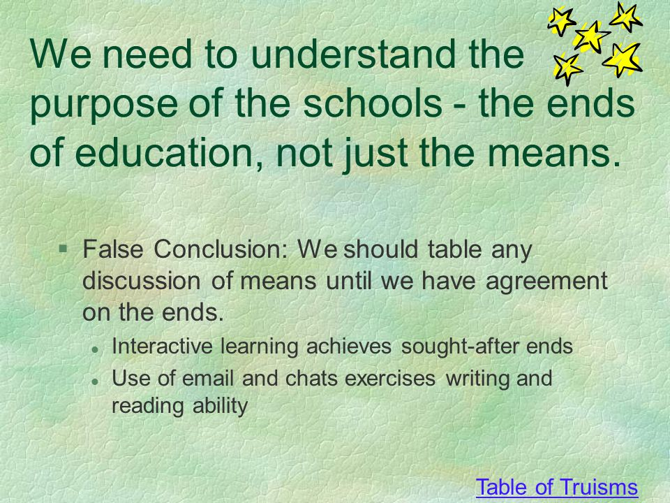 Table of Truisms We need to understand the purpose of the schools - the ends of education, not just the means.