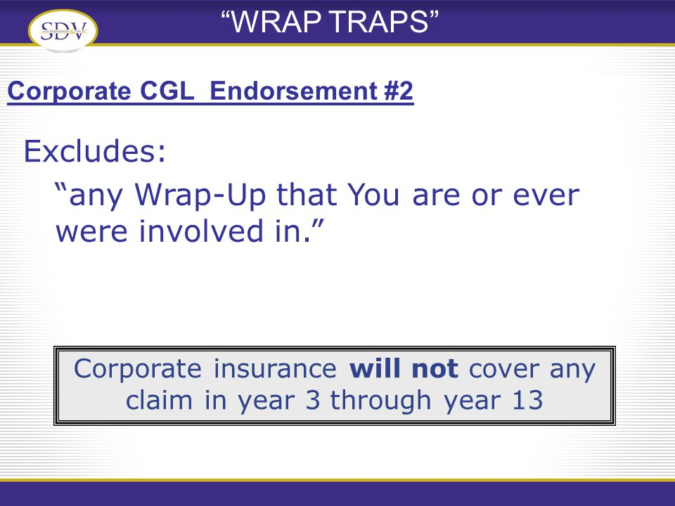 WRAP TRAPS any Wrap-Up that You are or ever were involved in. Corporate CGL Endorsement #2 Corporate insurance will not cover any claim in year 3 through year 13 Excludes: