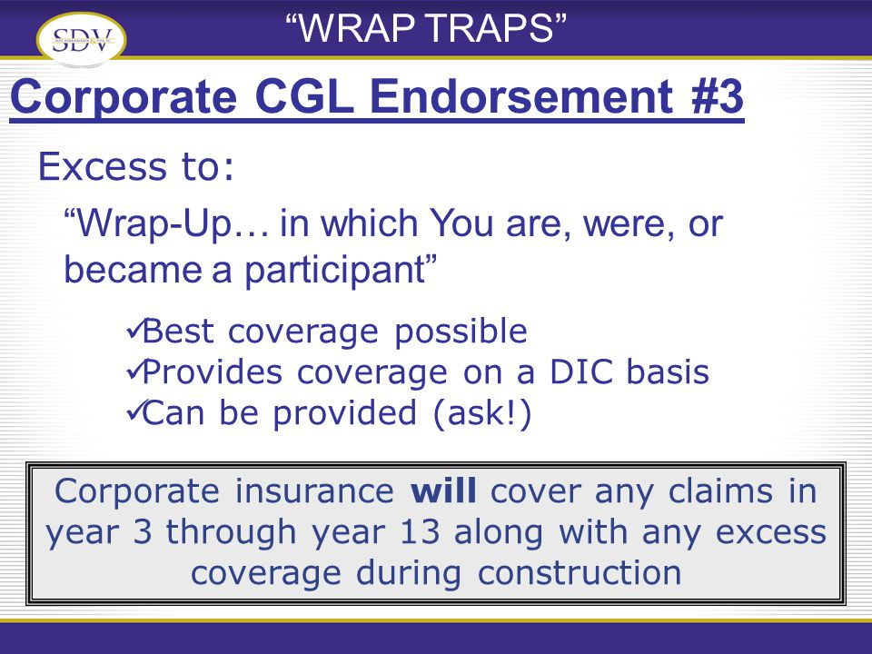 WRAP TRAPS Wrap-Up… in which You are, were, or became a participant Corporate CGL Endorsement #3 Corporate insurance will cover any claims in year 3 through year 13 along with any excess coverage during construction Excess to: Best coverage possible Provides coverage on a DIC basis Can be provided (ask!)