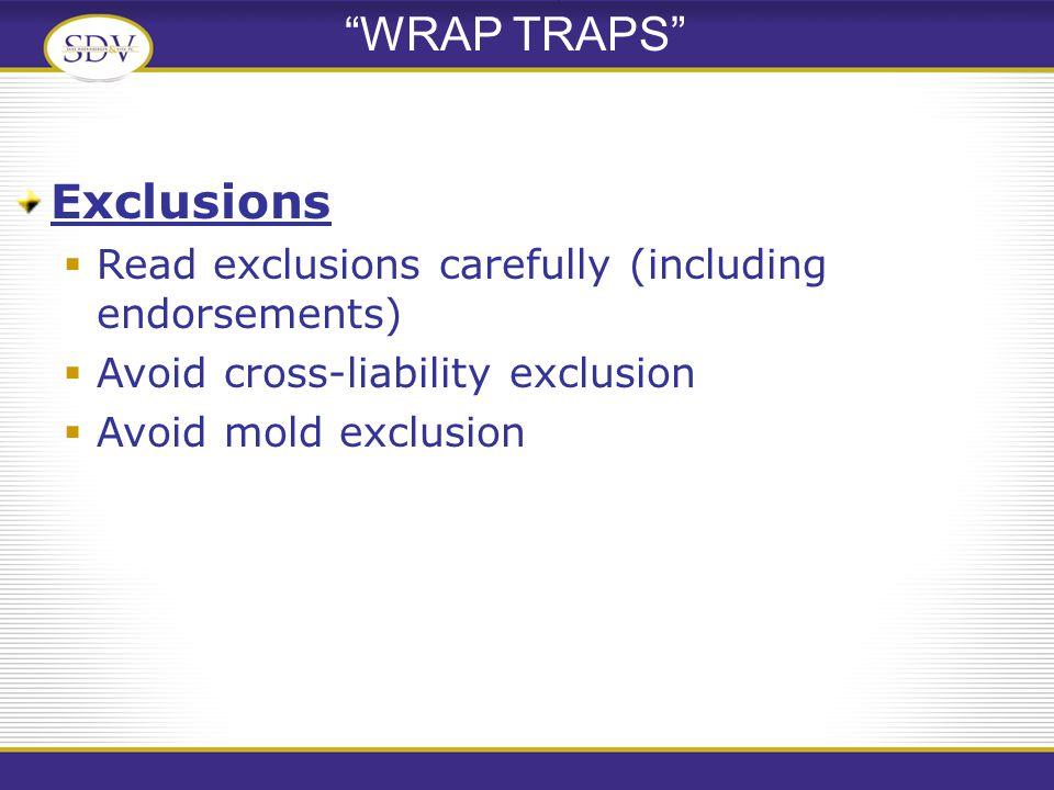 WRAP TRAPS Exclusions  Read exclusions carefully (including endorsements)  Avoid cross-liability exclusion  Avoid mold exclusion