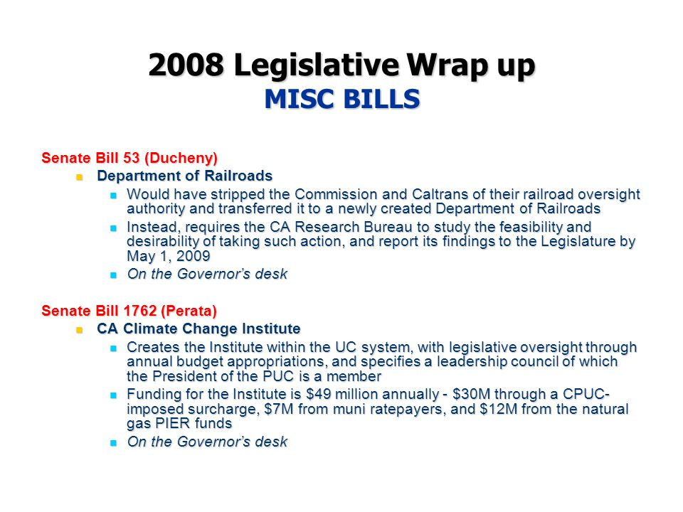 2008 Legislative Wrap up MISC BILLS Senate Bill 53 (Ducheny) Department of Railroads Department of Railroads Would have stripped the Commission and Caltrans of their railroad oversight authority and transferred it to a newly created Department of Railroads Would have stripped the Commission and Caltrans of their railroad oversight authority and transferred it to a newly created Department of Railroads Instead, requires the CA Research Bureau to study the feasibility and desirability of taking such action, and report its findings to the Legislature by May 1, 2009 Instead, requires the CA Research Bureau to study the feasibility and desirability of taking such action, and report its findings to the Legislature by May 1, 2009 On the Governor's desk On the Governor's desk Senate Bill 1762 (Perata) CA Climate Change Institute CA Climate Change Institute Creates the Institute within the UC system, with legislative oversight through annual budget appropriations, and specifies a leadership council of which the President of the PUC is a member Creates the Institute within the UC system, with legislative oversight through annual budget appropriations, and specifies a leadership council of which the President of the PUC is a member Funding for the Institute is $49 million annually - $30M through a CPUC- imposed surcharge, $7M from muni ratepayers, and $12M from the natural gas PIER funds Funding for the Institute is $49 million annually - $30M through a CPUC- imposed surcharge, $7M from muni ratepayers, and $12M from the natural gas PIER funds On the Governor's desk On the Governor's desk
