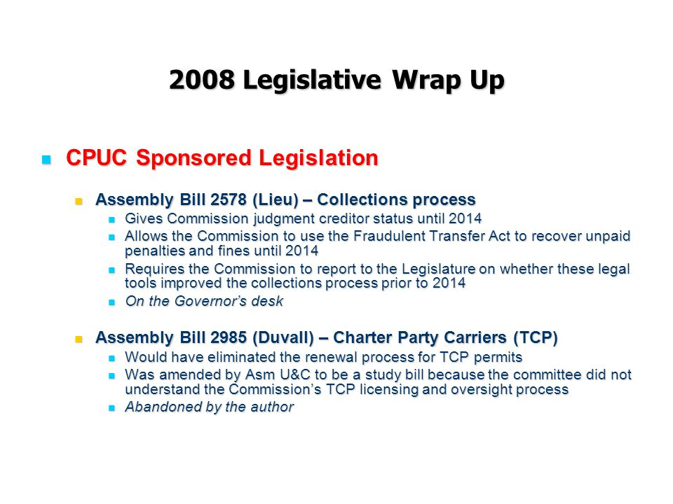 2008 Legislative Wrap Up CPUC Sponsored Legislation CPUC Sponsored Legislation Assembly Bill 2578 (Lieu) – Collections process Assembly Bill 2578 (Lieu) – Collections process Gives Commission judgment creditor status until 2014 Gives Commission judgment creditor status until 2014 Allows the Commission to use the Fraudulent Transfer Act to recover unpaid penalties and fines until 2014 Allows the Commission to use the Fraudulent Transfer Act to recover unpaid penalties and fines until 2014 Requires the Commission to report to the Legislature on whether these legal tools improved the collections process prior to 2014 Requires the Commission to report to the Legislature on whether these legal tools improved the collections process prior to 2014 On the Governor's desk On the Governor's desk Assembly Bill 2985 (Duvall) – Charter Party Carriers (TCP) Assembly Bill 2985 (Duvall) – Charter Party Carriers (TCP) Would have eliminated the renewal process for TCP permits Would have eliminated the renewal process for TCP permits Was amended by Asm U&C to be a study bill because the committee did not understand the Commission's TCP licensing and oversight process Was amended by Asm U&C to be a study bill because the committee did not understand the Commission's TCP licensing and oversight process Abandoned by the author Abandoned by the author