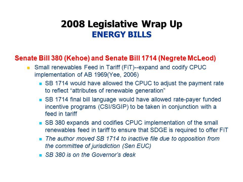 2008 Legislative Wrap Up ENERGY BILLS Senate Bill 380 (Kehoe) and Senate Bill 1714 (Negrete McLeod) Small renewables Feed in Tariff (FiT)--expand and codify CPUC implementation of AB 1969(Yee, 2006) Small renewables Feed in Tariff (FiT)--expand and codify CPUC implementation of AB 1969(Yee, 2006) SB 1714 would have allowed the CPUC to adjust the payment rate to reflect attributes of renewable generation SB 1714 would have allowed the CPUC to adjust the payment rate to reflect attributes of renewable generation SB 1714 final bill language would have allowed rate-payer funded incentive programs (CSI/SGIP) to be taken in conjunction with a feed in tariff SB 1714 final bill language would have allowed rate-payer funded incentive programs (CSI/SGIP) to be taken in conjunction with a feed in tariff SB 380 expands and codifies CPUC implementation of the small renewables feed in tariff to ensure that SDGE is required to offer FiT SB 380 expands and codifies CPUC implementation of the small renewables feed in tariff to ensure that SDGE is required to offer FiT The author moved SB 1714 to inactive file due to opposition from the committee of jurisdiction (Sen EUC) The author moved SB 1714 to inactive file due to opposition from the committee of jurisdiction (Sen EUC) SB 380 is on the Governor's desk SB 380 is on the Governor's desk
