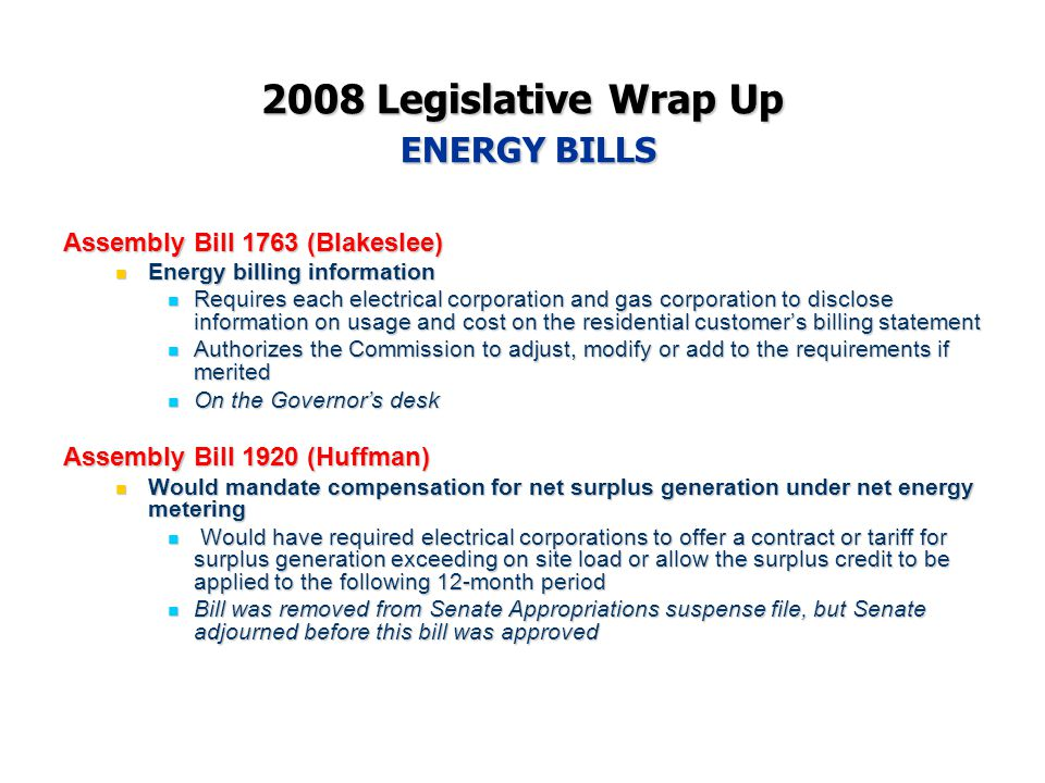 2008 Legislative Wrap Up ENERGY BILLS Assembly Bill 1763 (Blakeslee) Energy billing information Energy billing information Requires each electrical corporation and gas corporation to disclose information on usage and cost on the residential customer's billing statement Requires each electrical corporation and gas corporation to disclose information on usage and cost on the residential customer's billing statement Authorizes the Commission to adjust, modify or add to the requirements if merited Authorizes the Commission to adjust, modify or add to the requirements if merited On the Governor's desk On the Governor's desk Assembly Bill 1920 (Huffman) Would mandate compensation for net surplus generation under net energy metering Would mandate compensation for net surplus generation under net energy metering Would have required electrical corporations to offer a contract or tariff for surplus generation exceeding on site load or allow the surplus credit to be applied to the following 12-month period Would have required electrical corporations to offer a contract or tariff for surplus generation exceeding on site load or allow the surplus credit to be applied to the following 12-month period Bill was removed from Senate Appropriations suspense file, but Senate adjourned before this bill was approved Bill was removed from Senate Appropriations suspense file, but Senate adjourned before this bill was approved