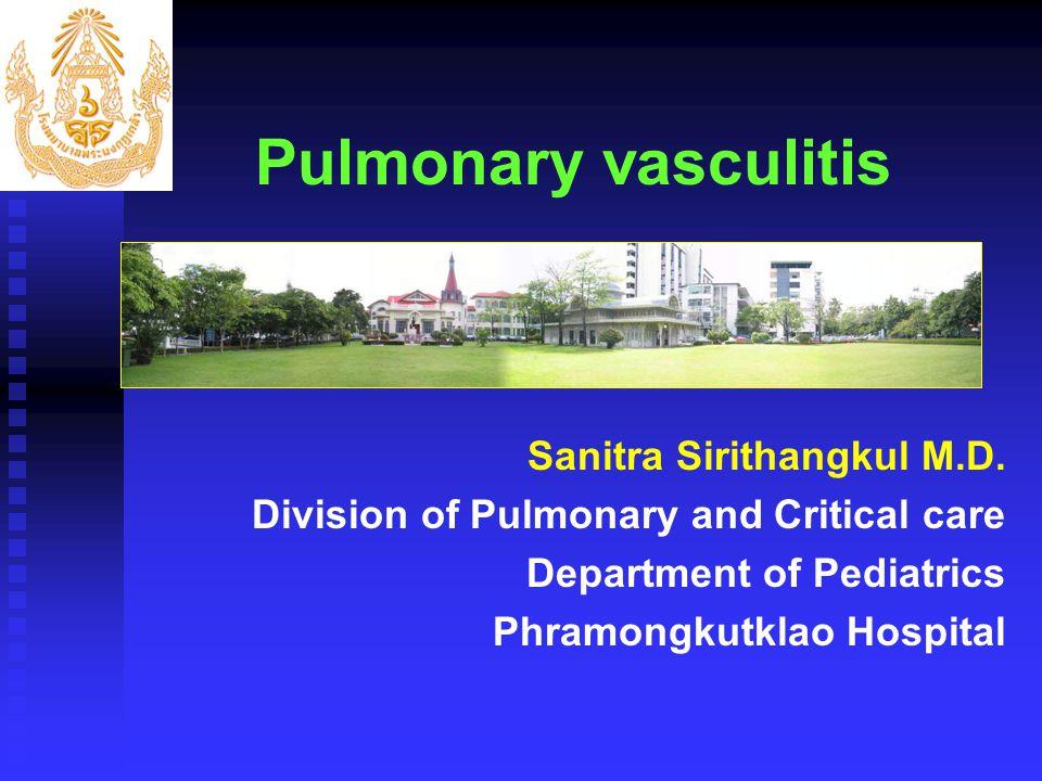 Pulmonary vasculitis Sanitra Sirithangkul M.D. Division of Pulmonary and Critical care Department of Pediatrics Phramongkutklao Hospital