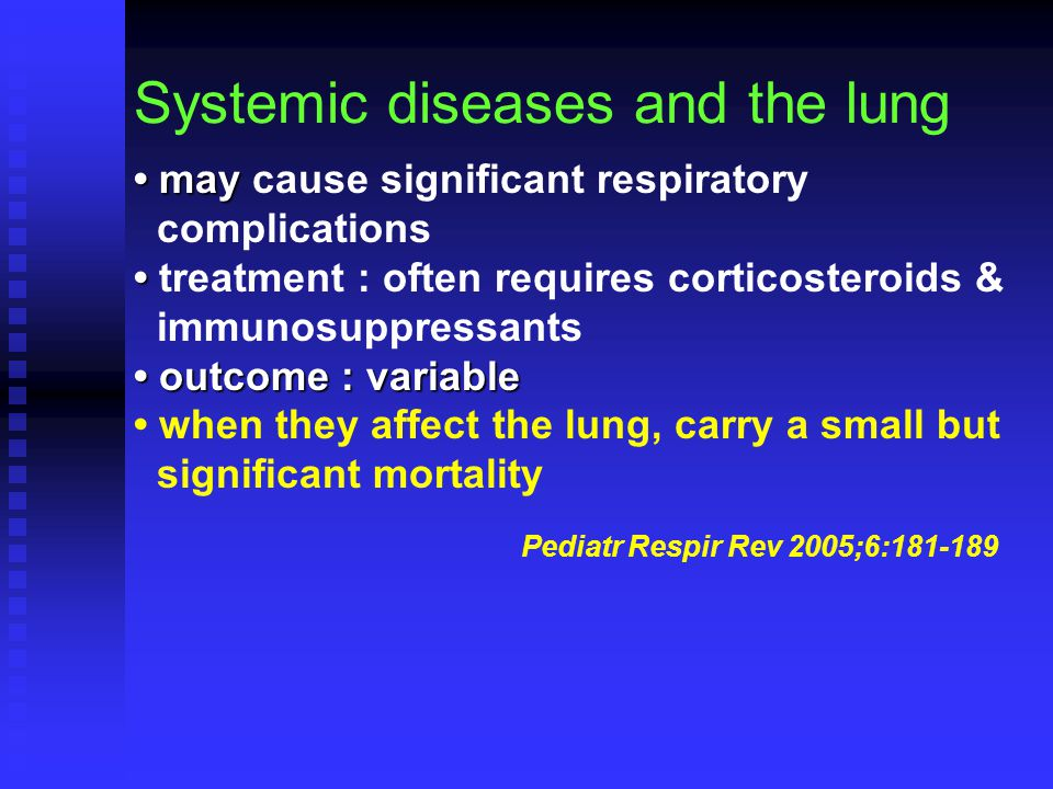 Systemic diseases and the lung may may cause significant respiratory complications treatment : often requires corticosteroids & immunosuppressants outcome : variable outcome : variable when they affect the lung, carry a small but significant mortality Pediatr Respir Rev 2005;6:181-189