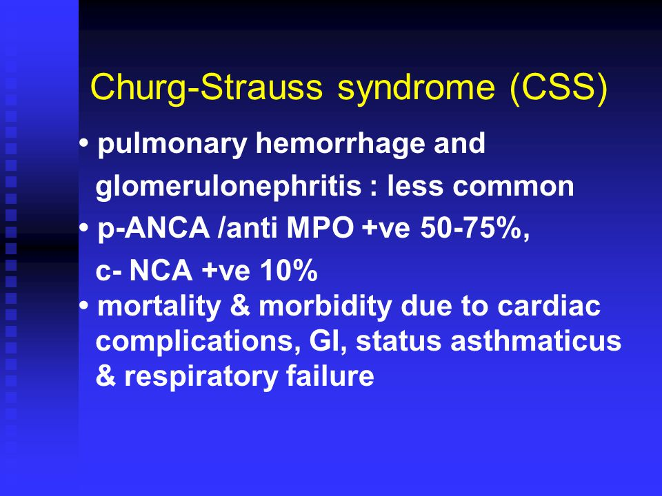 Churg-Strauss syndrome (CSS) pulmonary hemorrhage and glomerulonephritis : less common p-ANCA /anti MPO +ve 50-75%, c- NCA +ve 10% mortality & morbidity due to cardiac complications, GI, status asthmaticus & respiratory failure