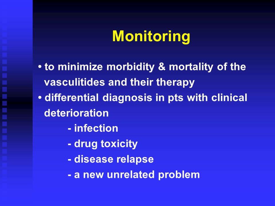 Monitoring to minimize morbidity & mortality of the vasculitides and their therapy differential diagnosis in pts with clinical deterioration - infection - drug toxicity - disease relapse - a new unrelated problem