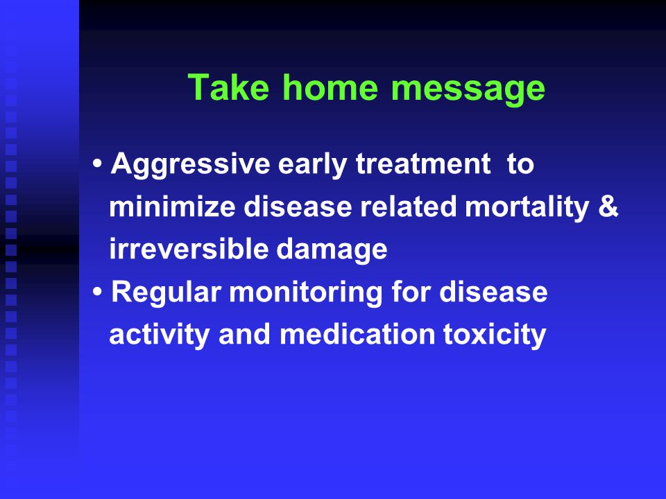 Take home message Aggressive early treatment to minimize disease related mortality & irreversible damage Regular monitoring for disease activity and medication toxicity