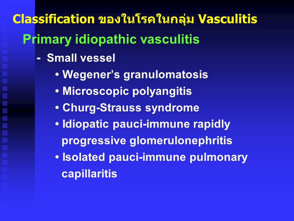 Classification ของในโรคในกลุ่ม Vasculitis Primary idiopathic vasculitis - Small vessel Wegener's granulomatosis Microscopic polyangitis Churg-Strauss syndrome Idiopatic pauci-immune rapidly progressive glomerulonephritis Isolated pauci-immune pulmonary capillaritis