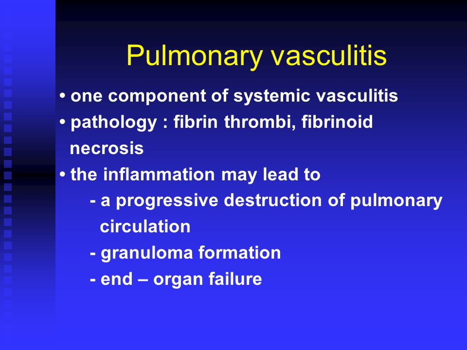 Pulmonary vasculitis one component of systemic vasculitis pathology : fibrin thrombi, fibrinoid necrosis the inflammation may lead to - a progressive destruction of pulmonary circulation - granuloma formation - end – organ failure