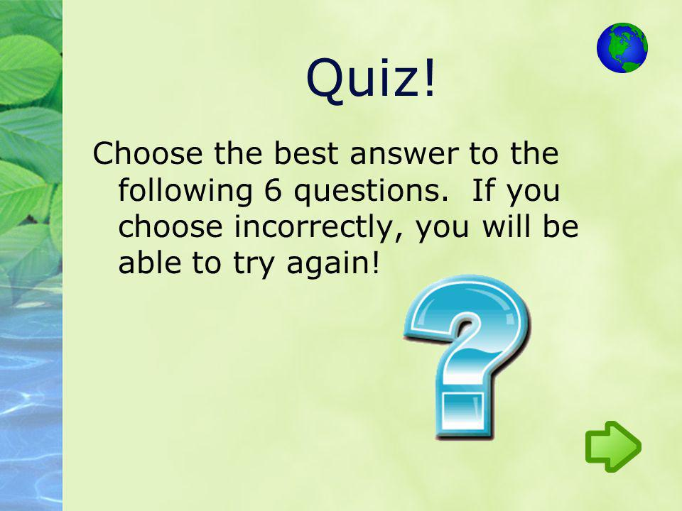 Choose the best answer to the following 6 questions. If you choose incorrectly, you will be able to try again! Quiz!