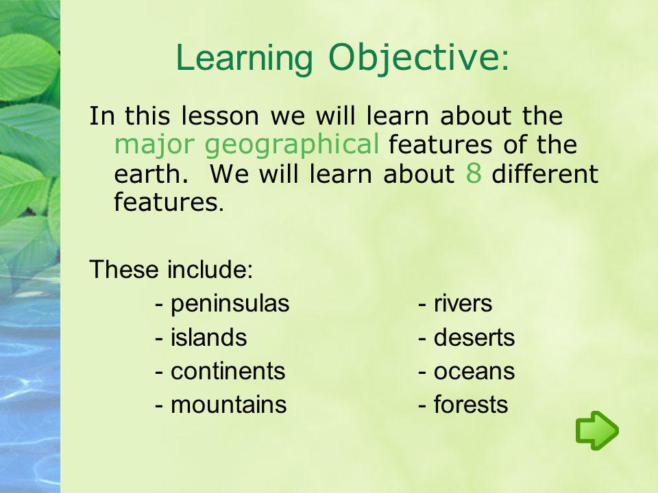 In this lesson we will learn about the major geographical features of the earth. We will learn about 8 different features. These include: - peninsulas