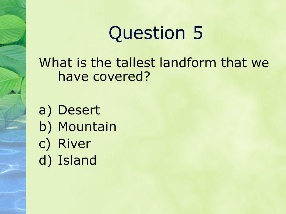 Question 5 What is the tallest landform that we have covered? a)Desert b)Mountain c)River d)Island
