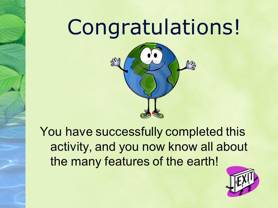 Congratulations! You have successfully completed this activity, and you now know all about the many features of the earth!
