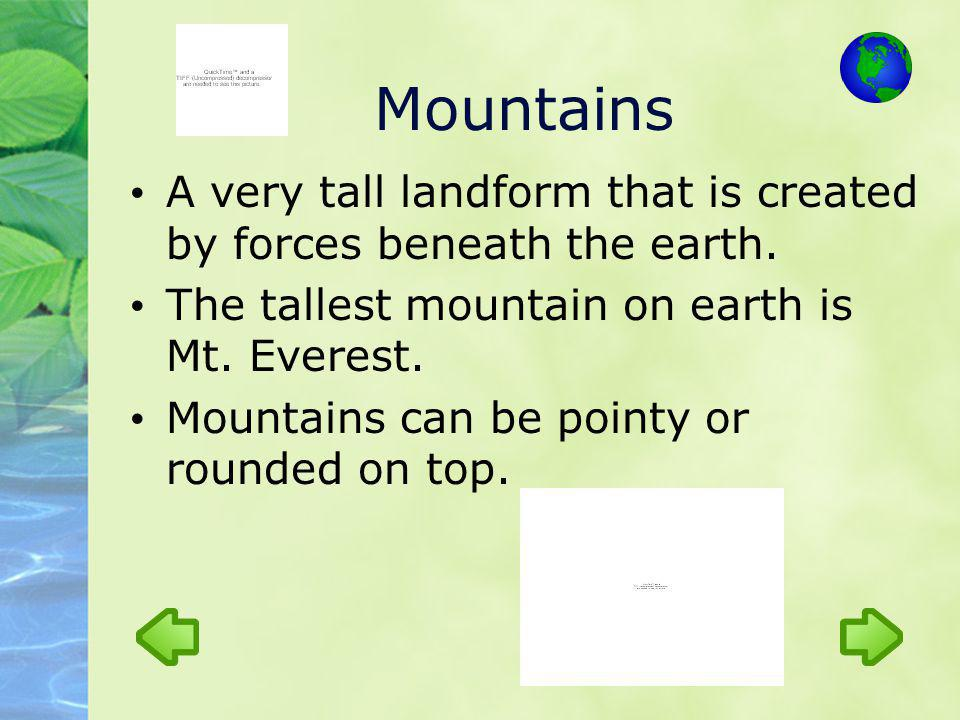 Mountains A very tall landform that is created by forces beneath the earth. The tallest mountain on earth is Mt. Everest. Mountains can be pointy or r