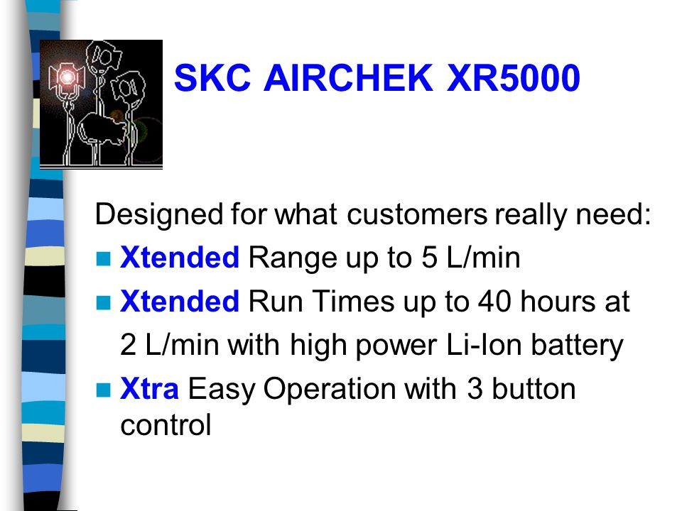 SKC AIRCHEK XR5000 Designed for what customers really need: Xtended Range up to 5 L/min Xtended Run Times up to 40 hours at 2 L/min with high power Li